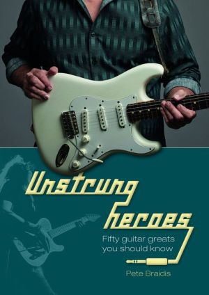 Unstrung Heroes: Fifty Guitar Greats You Should Know