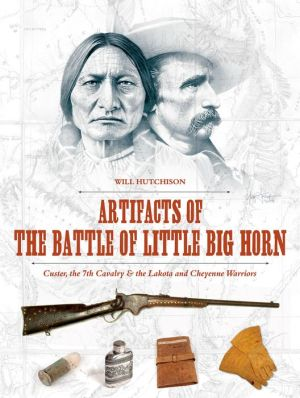 Artifacts of the Battle of Little Big Horn: Custer, the 7th Cavalry & the Lakota and Cheyenne Warriors