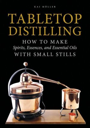 Tabletop Distilling: How to Make Spirits, Essences, and Essential Oils with Small Stills