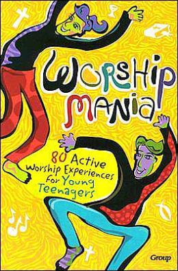 Worshipmania: 80 Active Worship Experiences for Young Teenagers