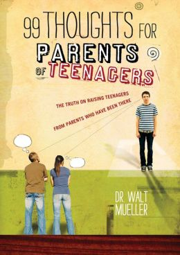 99 Thoughts for Parents of Teenagers: The Truth on Raising Teenagers from Parents Who Have Been There