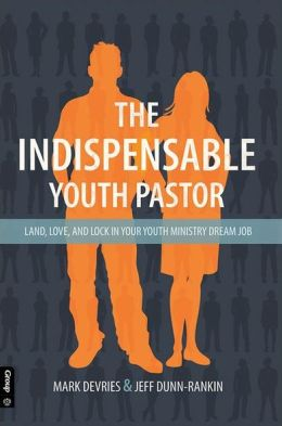 The Indispensable Youth Pastor: Land, Love, and Lock in Your Youth Ministry Dream Job