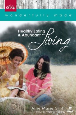 Wonderfully Made: Healthy Eating & Abundant Living: 6 Bible Study Sessions for Personal or Small-Group Study