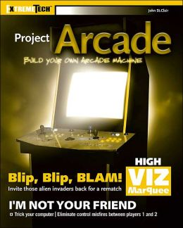 Project Arcade: Build Your Own Arcade Machine (ExtremeTech Series)
