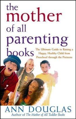 Mother of All Parenting Books: The Ultimate Guide to Raising a Happy, Healthy Child from Preschool through the Preteens