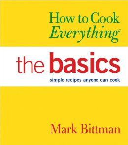 How to Cook Everything - The Basics; Simple Recipes Anyone Can Cook