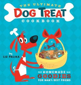 Ultimate Dog Treat Cookbook: Homemade Goodies for Man's Best Friend