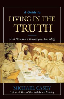 A Guide to Living in the Truth: Saint Benedict's Teaching on Humility