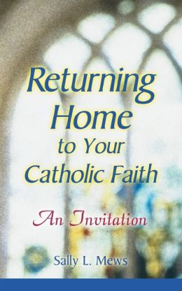 Returning Home to Your Catholic Faith: An Invitation