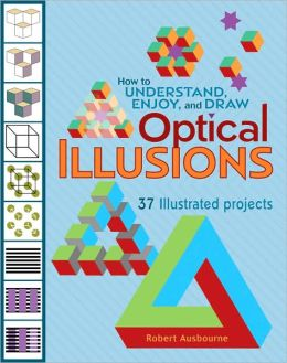 How to Understand, Enjoy, and Draw Optical Illusions: 37 Illustrated Projects Robert Ausbourne