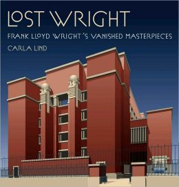 Lost Wright: Frank Lloyd Wright's Vanished Masterpieces