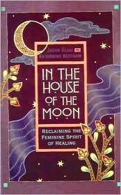 In the House of the Moon: Reclaiming the Feminine Spirit of Healing