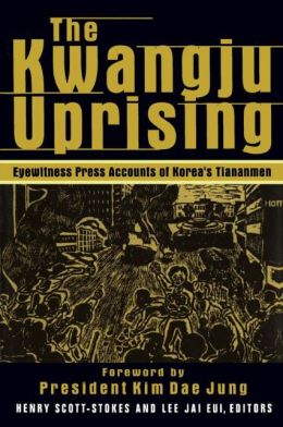 The Kwangju Uprising: Eyewitness Press Accounts of Korea's Tiananmen