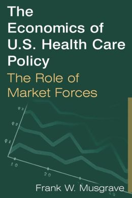 The Economics of U S Health Care Policy: The Role of Market Forces