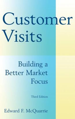 Customer Visits: Building a Better Market Focus, Third Edition