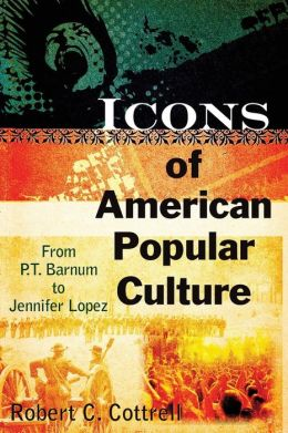 Icons of American Popular Culture: From P.T. Barnum to Jennifer Lopez