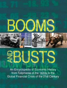Booms and Busts: An Encyclopedia of Economic History from Tulipmania of the 1630's to the Global Financial Crisis of the 21st Century