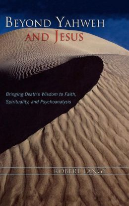 Beyond Yahweh and Jesus: Bringing Death's Wisdom to Faith, Spirituality, and Psychoanalysis