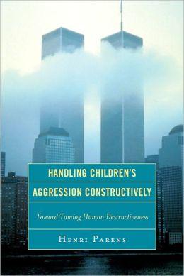 Handling Children's Aggression Constructively: Toward Taming Human Destructiveness