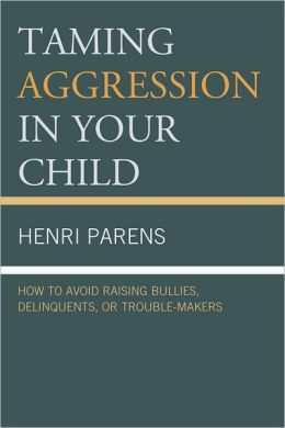 Taming Aggression in Your Child: How to Avoid Raising Bullies, Delinquents, or Trouble-Makers