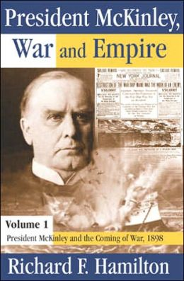 President McKinley, War and Empire: Volume 1: President McKinley and the Coming of War, 1898