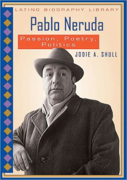 Pablo Neruda: Passion, Poetry, Politics
