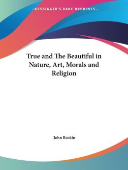 True And The Beautiful In Nature, Art, Morals And Religion