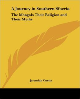 A Journey in Southern Siberia: The Mongols Their Religion and Their Myths