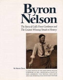 Byron Nelson: The Story of Golf's Finest Gentleman and the Greatest Winning Streak in History