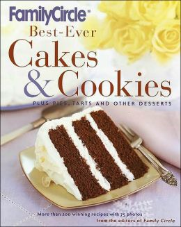 Family Circle Best-Ever Cakes and Cookies: Plus Pies, Tarts, and Other Desserts