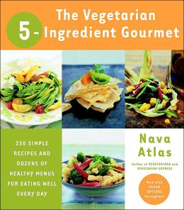 Vegetarian 5-Ingredient Gourmet: 250 Simple Recipes and Dozens of Healthy Menus for Eating Well Every Day
