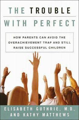 The Trouble with Perfect: How Parents Can Avoid the Overachievement Trap and Still Raise Successful Children