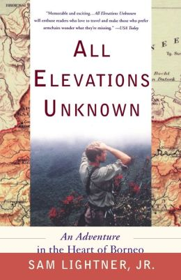 All Elevations Unknown: An Adventure in the Heart of Borneo