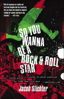 So You Wanna Be a Rock and Roll Star: How I Machine-Gunned a Roomful of Record Executives and Other True Tales from a Drummer's Life