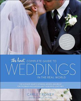 The Knot Complete Guide to Weddings in the Real World: The Ultimate Source of Ideas, Advice, and Relief for the Bride and Groom and Those Who Love Them.