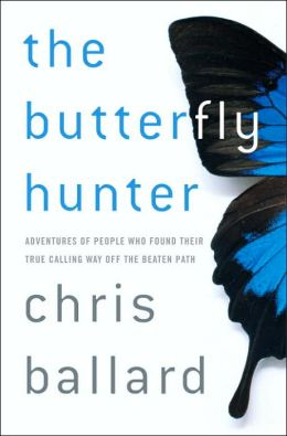 The Butterfly Hunter: Adventures of People Who Found Their True Calling Way off the Beaten Path