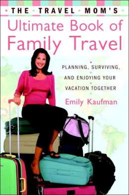 The Travel Mom's Ultimate Book of Family Travel: Planning, Surviving, and Enjoying Your Vacation Together