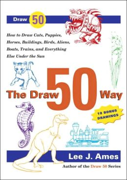 The Draw 50 Way: How to Draw Cats, Puppies, Horses, Buildings. Birds, Trees, Aliens, Boats,Trains and Everything Else under the Sun