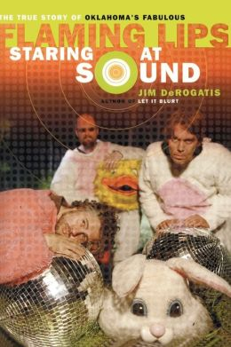 Staring at Sound: The True Story of Oklahoma's Fabulous Flaming Lips