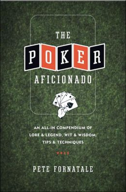 The Poker Aficionado: An All-in Compendium of Lore and Legend, Wit and Wisdom, Tips and Techniques