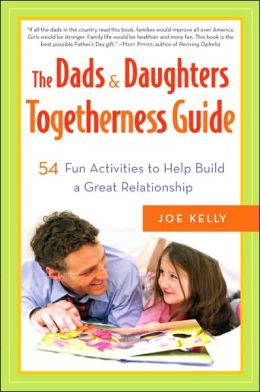 The Dads and Daughters Togetherness Guide: 54 Fun Activities to Help Build a Great Relationship