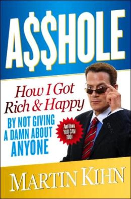 A$$hole: How I Got Rich and Happy by Not Giving a Damn about Anyone and How You Can, Too