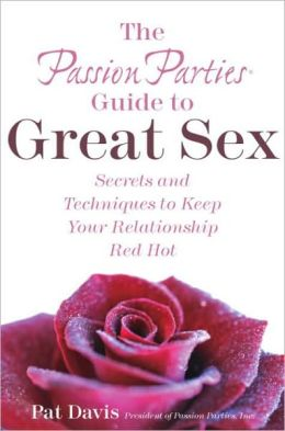 The Passion Parties Guide to Great Sex: Secrets and Techniques to Keep Your Relationship Red Hot