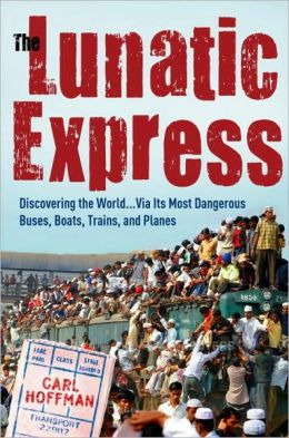 The Lunatic Express: Discovering the World...via Its Most Dangerous Buses, Boats, Trains, and Planes