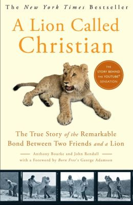 Lion Called Christian: The True Story of the Remarkable Bond between Two Friends and a Lion