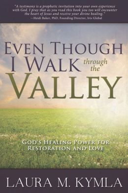 Even Though I Walk Through the Valley: God's Healing Power for Love and Restoration