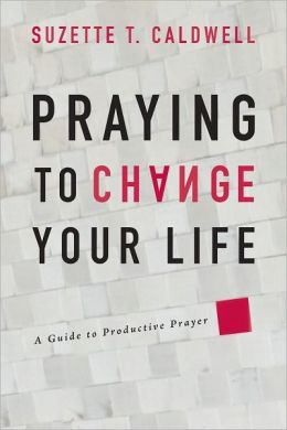 Praying to Change Your Life: A Guide to Productive Prayer