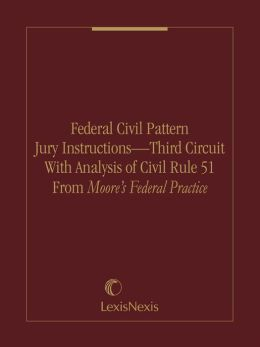 Federal Civil Pattern Jury Instructions – Third Circuit With Analysis of Civil Rule 51 From Moore?s Federal Practice