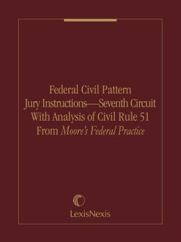 Federal Civil Pattern Jury Instructions - Seventh Circuit With Analysis of Civil Rule 51 From Moore's Federal Practice
