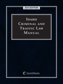 Idaho Criminal and Traffic Law Manual 2013 Edition